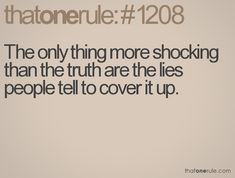 only thing more shocking than the truth are the lies people tell to cover it up