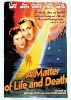 A Matter of Life and Death (1946) Starring: David Niven, Kim Hunter, Raymond Massey, Roger Livesey, Robert Coote, Marius Goring, Richard Attenborough. Niven plays WW II pilot who claims he was accidentally chosen to die, and must now plead for his life in a Heavenly court. Written and directed by Michael Powell and Emric Pressburger. Released in US under the title: Stairway to Heaven.