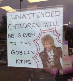 Unattended children will be given to the Goblin King. YESSSSSS.
