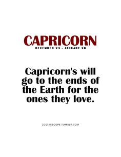 Capricorn's will go to the ends of the Earth for the ones they love. So true. I would do so almost anything for you...