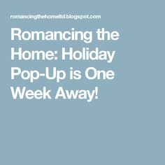 Romancing the Home: Holiday Pop-Up is One Week Away!