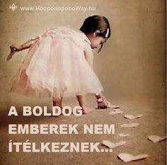 Hálát adok a mai napért. A boldog emberek nem ítélkeznek. Békében vannak. Tudják, hogy a boldogságuk nem attól függ, hogy sikerül-e megváltoztatniuk másokat. Van egy életre elegendő feladatuk: a boldogságukért magukon kell dolgozniuk. Vetnek és aratnak. Boldogságot. Így maradnak boldogok. Köszönöm. Szeretlek ❤ ⚜ Ho'oponoponoWay Magyarország Famous Quotes, Picture Quotes, Poems, Prayers, Flower Girl Dresses, Inspirational Quotes, Bible, Faith, Motivation