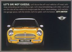 Mini Cooper - Let's Motor    Rather than pursue the same-old, same-old TV/print/radio ad formula that most car brands were following at the time, Mini and its ever-innovating agency partner decided to eschew traditional media in favor of playing up the fun-factor of the car itself -- in shopping malls, on street corners, glued to billboards … and other unlikely places where only a tiny vehicle with awesome gas mileage and a kind price tag could shine.