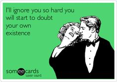 I'll ignore you so hard you will start to doubt your own existence.