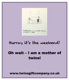 Yey it's the weekend - oh wait i am a Mother of Twins ! www.twinsgiftcompany.co.uk