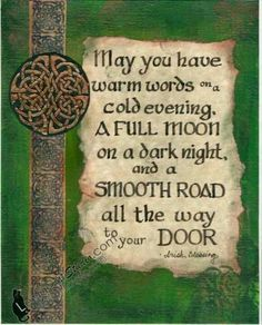 May you have warm words on a cold evinging, a full moon on a dark night & a smooth road all the way to your door. -Irish Blessing