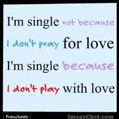 I'm single not because I don't pray for love, but because I don't play with love.