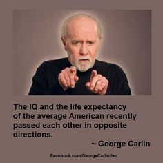 George Carlin Sez: 01007 The IQ and the life expectancy of the average American recently passed each other in opposite directions. ~ George Carlin