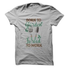 Born To Garden. Forced To Work.