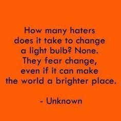 Haters fear change.  :-) Was going to pin this to my wit and wisdom board but the joke board won the coin toss.