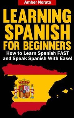 Learning Spanish for Beginners: How to Learn Spanish FAST and Speak Spanish With Ease! by Amber Norato, http://www.amazon.com/dp/B00DFTYBKS/ref=cm_sw_r_pi_dp_9HjYrb1H382N2