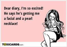 Dear diary, I'm so excited! He says he's getting me a facial and a pearl necklace!