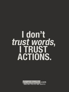 {Actions speak the truth. Words mean nothing, unless backed up by real actions.}