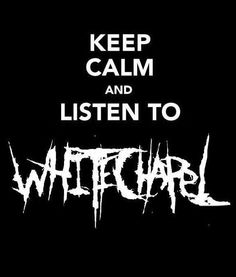 Keep Calm And Listen To Whitechapel. Lol I had my whitechapel shirt on the day I went to the hospital to deliver tyler.