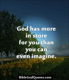 God has more in store for you than you can even imagine.