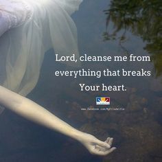 Lord, cleanse me from everything that breaks Your heart.