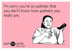 I'm sorry you're so pathetic that you don't know how pathetic you really are.