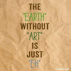 "the ""earth"" without ""art"" is just ""Eh""..."