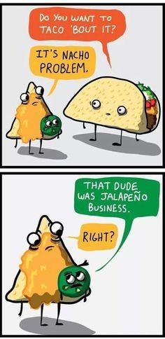 Wanna Taco 'bout it?  It's Nacho problem.  He's Jalepeño business!