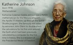 Katherine Johnson (born 1918) Mathematician Katherine Coleman Goble Johnson was a NASA mathematician for the Mercury program, the Apollo 11 mission, up through the Space Shuttle program. She famously was asked by astronaut John Glenn to double-check the calculations for his first orbit around the Earth which had been previously calculated by a computer for the first time in history. She is a recipient of the Presidential Medal of Freedom.