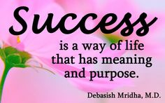 Success is a way of life that has meaning and purpose.  Debasish Mridha, M.D.