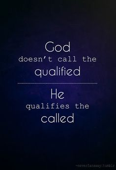God doesn't call the qualified, He qualifies the called! Step out in faith!