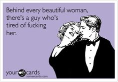 Behind every beautiful woman, there's a guy who's tired of fucking her. | Breakup Ecard
