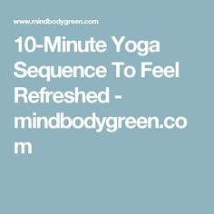 10-Minute Yoga Sequence To Feel Refreshed - mindbodygreen.com