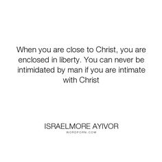 """Israelmore Ayivor - """"When you are close to Christ, you are enclosed in liberty. You can never be intimidated..."""". god, fear, bible, food-for-thought, israelmore-ayivor, jesus, man, liberty, church, christ, jesus-christ, salvation, saviour, close, intimate, prophesy, intimidated, pastor, don-t-be-afraid, commandments, the-word-of-god, be-saved, intimidate, congregation, fear-not, enclose, enclosed, god-speaks, love-christ, never-be-afraid, never-fear"""