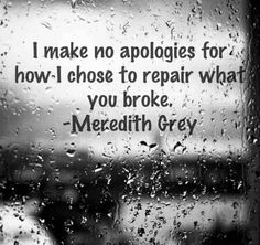 Grey's Anatomy, Meredith Grey - I make no apologies for how I chose to repair what you broke. The Words, Movie Quotes, Life Quotes, Truth Quotes, Dating Quotes, Favorite Quotes, Best Quotes, Grey Anatomy Quotes, Grays Anatomy