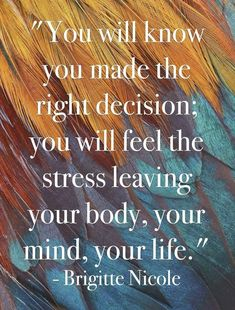 you will know you made the right decision; you will feel the stress leaving your body, your mind, your life.