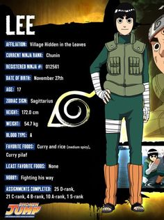 Rock Lee (ロック・リー, Rokku Rī) is a shinobi of Konohagakure. While he lacks certain skills typically associated with life as a ninja, Lee seeks to make up for his shortcomings in whatever way he can. As a member of Team Guy, he receives special training in this regard from his teacher, Might Guy. Rock Lee has no talent for ninjutsu and genjutsu, he only knows taijutsu. Rock Lee becomes a taijutsu specialist.