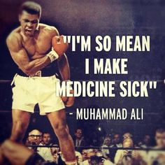"""""""I've wrestled with an alligator, I've tussled with a whale. I handcuffed lighting and threw thunder in jail. You know I'm bad. Just last week, i murdered a rock, injured a stone, hospitalized a brick. I'm so mean I make medicine sick.""""  Muhammad Ali"""