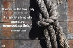 """""""When you feel that there is only a thin thread of hope, it is really not a thread but a massive connecting link.""""—Elder Richard G. Scott, """"For Peace at Home."""""""