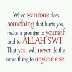 when someone does something that hurts you make a promise to yourself and to allah that you will never do the same thing to anyone else