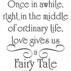Once in a while, right in the middle of ordinary life, love gives us a Fairy Tale