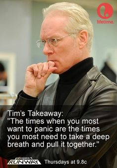 """""""The times when you most want to panic are the time you most need to take a deep breath and pull it together."""" -- Tim Gunn on ProjectRunway."""