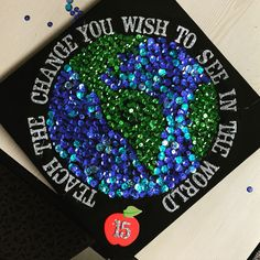 """Graduation cap class of 2015! """"Teach the change you wish to see in the world"""""""