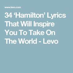 34 'Hamilton' Lyrics That Will Inspire You To Take On The World - Levo