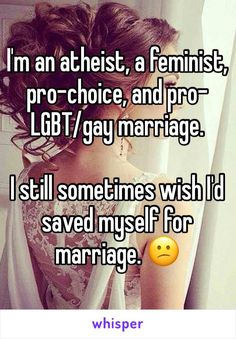 I'm an atheist, a feminist, pro-choice, and pro-LGBT/gay marriage.  I still sometimes wish I'd saved myself for marriage. 😕