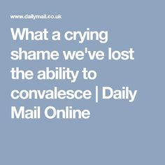 What a crying shame we've lost the ability to convalesce | Daily Mail Online