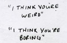 Hahahaha. Honestly though, weird over boring any day. Normal isnt interesting.