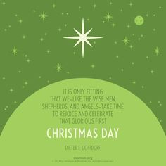 """It is only fitting that we - like the wise men, shepherds, and angels - take time to rejoice and celebrate that glorious first Christmas Day."" –Dieter F. Uchtdorf"