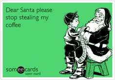 Dear Santa please stop stealing my coffee.