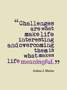 Challenges are what make life interesting; overcoming them is what makes life meaningful.
