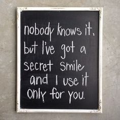 {nobody knows it but i've got a secret smile and i use it only for you.}