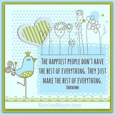 The happiest people don't have the best of everything. They just make the best of everything. Unknown