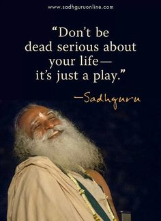 """""""Dont be dead serious about ur life, it's just a play"""""""