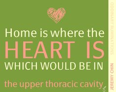"""""""Home is where the heart is, which would be in the upper thoracic cavity."""" - Jeremy Chin"""