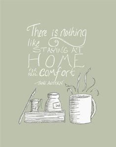 """There is nothing like staying at home for real comfort.""--Jane Austen.  A quote to warm the traveled soul...."